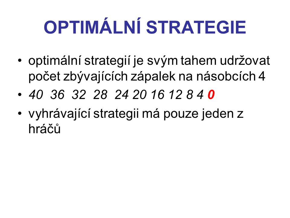 OPTIMÁLNÍ STRATEGIE optimální strategií je svým tahem udržovat počet zbývajících zápalek na násobcích 4 40 36 32 28 24 20 16 12 8 4 0 vyhrávající strategii má pouze jeden z hráčů