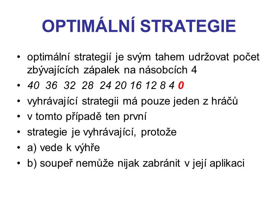 OPTIMÁLNÍ STRATEGIE optimální strategií je svým tahem udržovat počet zbývajících zápalek na násobcích 4 40 36 32 28 24 20 16 12 8 4 0 vyhrávající strategii má pouze jeden z hráčů v tomto případě ten první strategie je vyhrávající, protože a) vede k výhře b) soupeř nemůže nijak zabránit v její aplikaci