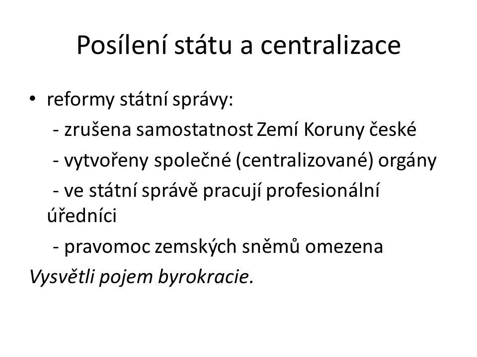 Posílení státu a centralizace reformy státní správy: - zrušena samostatnost Zemí Koruny české - vytvořeny společné (centralizované) orgány - ve státní
