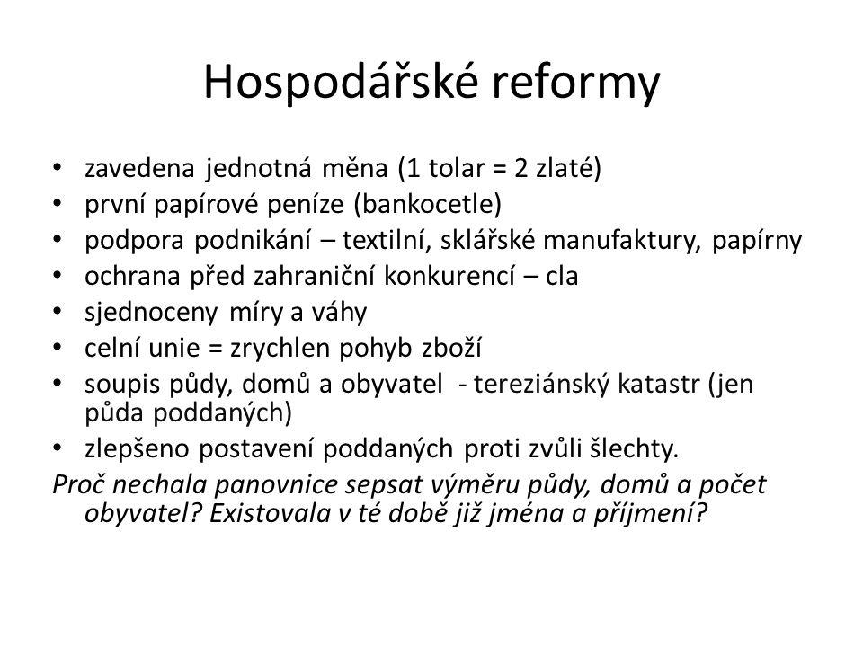 Hospodářské reformy zavedena jednotná měna (1 tolar = 2 zlaté) první papírové peníze (bankocetle) podpora podnikání – textilní, sklářské manufaktury, papírny ochrana před zahraniční konkurencí – cla sjednoceny míry a váhy celní unie = zrychlen pohyb zboží soupis půdy, domů a obyvatel - tereziánský katastr (jen půda poddaných) zlepšeno postavení poddaných proti zvůli šlechty.