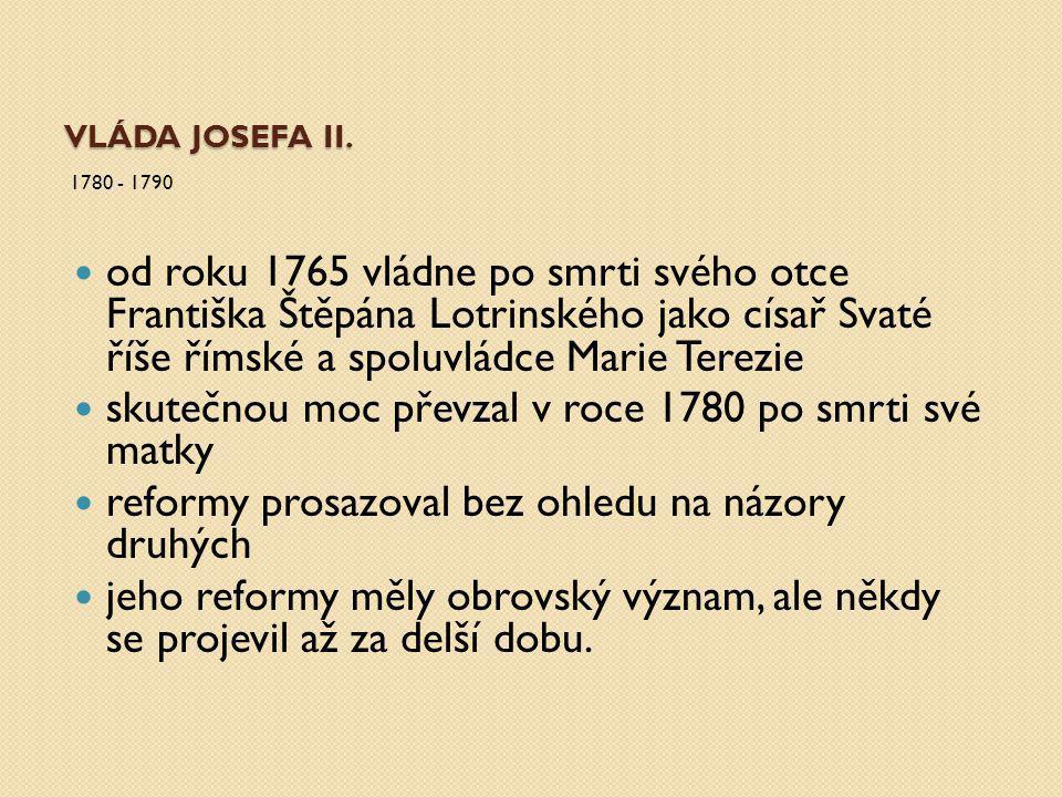 VLÁDA JOSEFA II. 1780 - 1790 od roku 1765 vládne po smrti svého otce Františka Štěpána Lotrinského jako císař Svaté říše římské a spoluvládce Marie Te