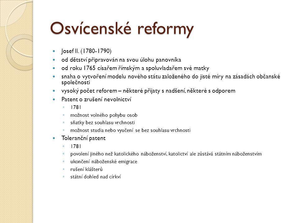 Správní reformy ◦ centralizace říše ◦ zavádění němčiny jako jediného úředního jazyka ◦ podpora byrokracie další důležité reformy už však provést nestihl, zemřel v roce 1790 jeho nástupci pak v reformách ustali (Leopold II.) nebo se je dokonce snažili zrušit (František II.)