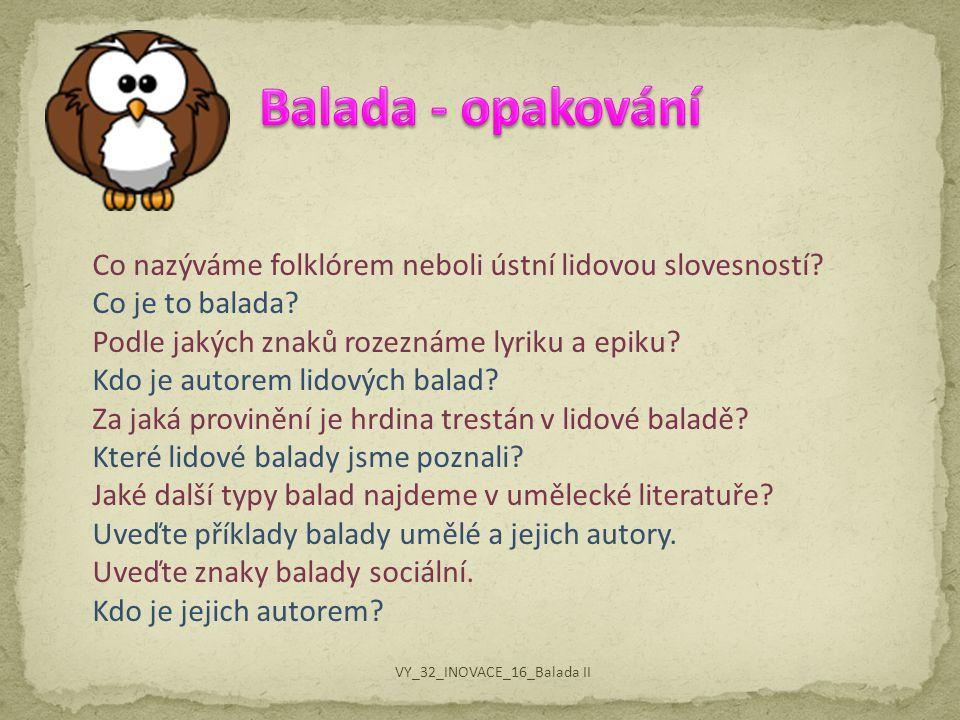 Co nazýváme folklórem neboli ústní lidovou slovesností? Co je to balada? Podle jakých znaků rozeznáme lyriku a epiku? Kdo je autorem lidových balad? Z