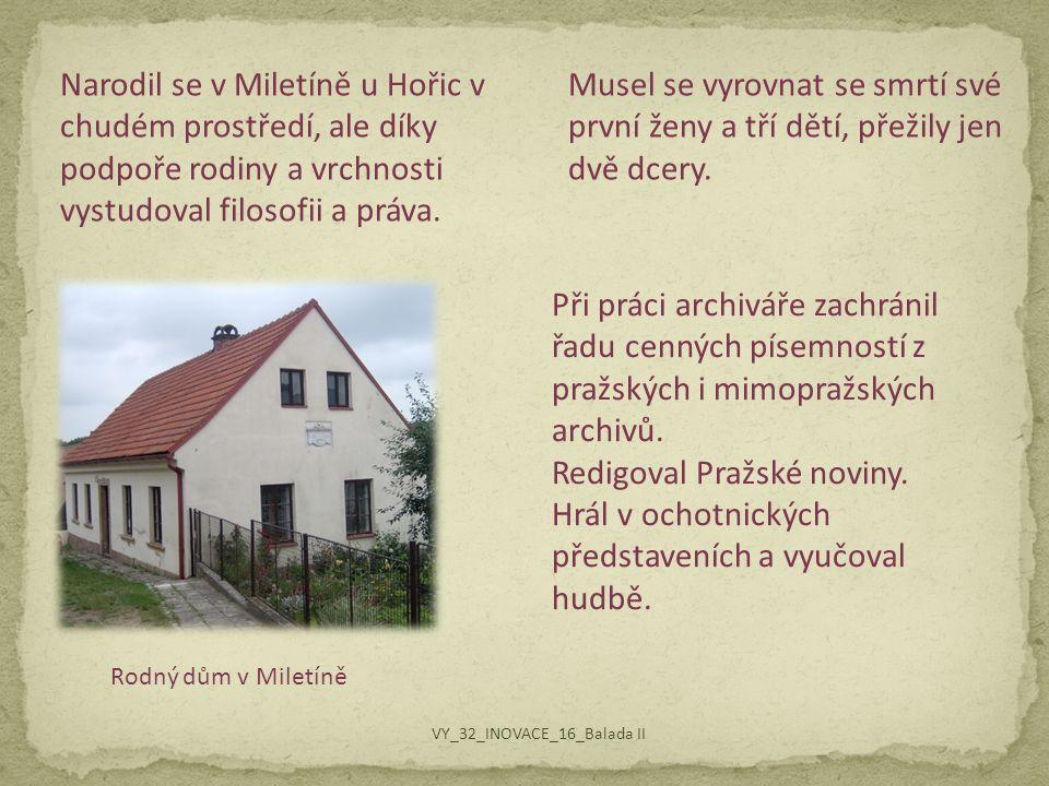 Rodný dům v Miletíně Narodil se v Miletíně u Hořic v chudém prostředí, ale díky podpoře rodiny a vrchnosti vystudoval filosofii a práva. Musel se vyro