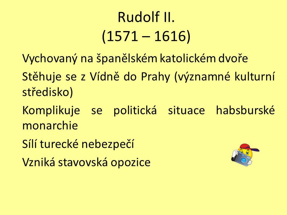 Rudolf II. (1571 – 1616) Vychovaný na španělském katolickém dvoře Stěhuje se z Vídně do Prahy (významné kulturní středisko) Komplikuje se politická si
