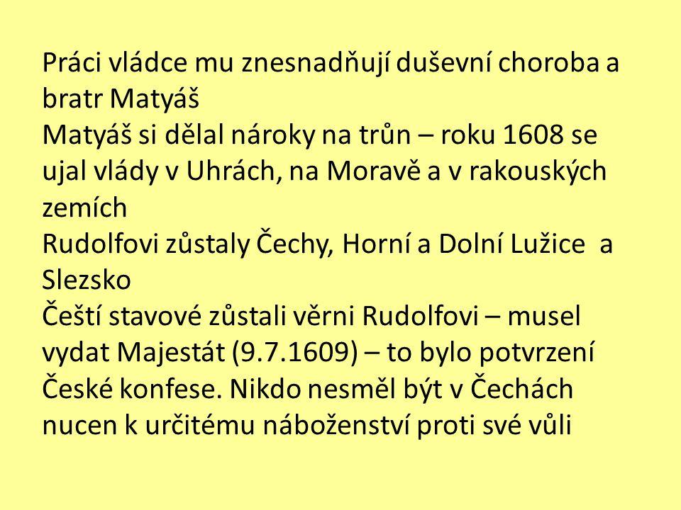 Práci vládce mu znesnadňují duševní choroba a bratr Matyáš Matyáš si dělal nároky na trůn – roku 1608 se ujal vlády v Uhrách, na Moravě a v rakouských