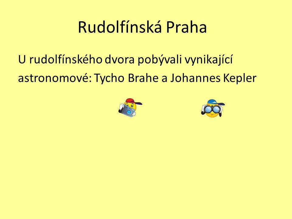 Rudolfínská Praha U rudolfínského dvora pobývali vynikající astronomové: Tycho Brahe a Johannes Kepler