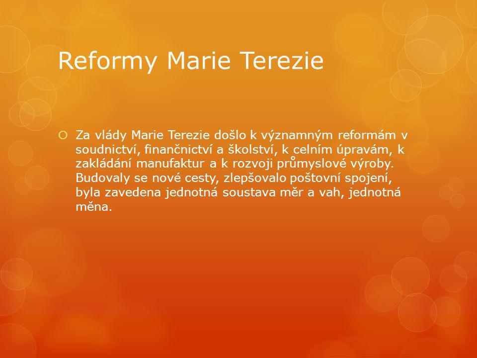 Reformy Marie Terezie  Za vlády Marie Terezie došlo k významným reformám v soudnictví, finančnictví a školství, k celním úpravám, k zakládání manufak
