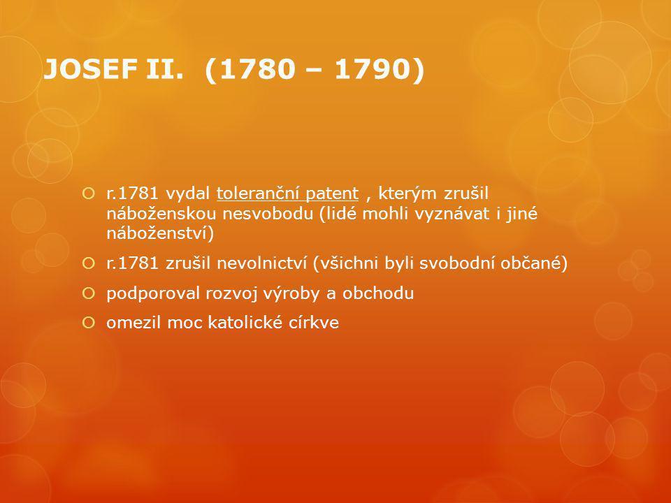 JOSEF II. (1780 – 1790)  r.1781 vydal toleranční patent, kterým zrušil náboženskou nesvobodu (lidé mohli vyznávat i jiné náboženství)  r.1781 zrušil
