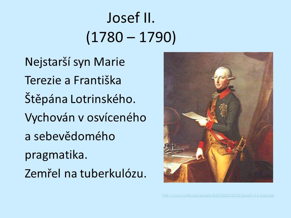 Josef II. (1780 – 1790) Nejstarší syn Marie Terezie a Františka Štěpána Lotrinského. Vychován v osvíceného a sebevědomého pragmatika. Zemřel na tuberk