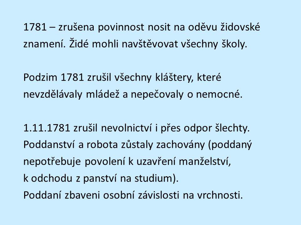1781 – zrušena povinnost nosit na oděvu židovské znamení. Židé mohli navštěvovat všechny školy. Podzim 1781 zrušil všechny kláštery, které nevzdělával