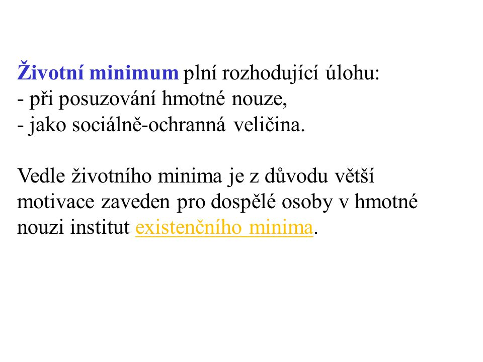 Životní minimum plní rozhodující úlohu: - při posuzování hmotné nouze, - jako sociálně-ochranná veličina. Vedle životního minima je z důvodu větší mot