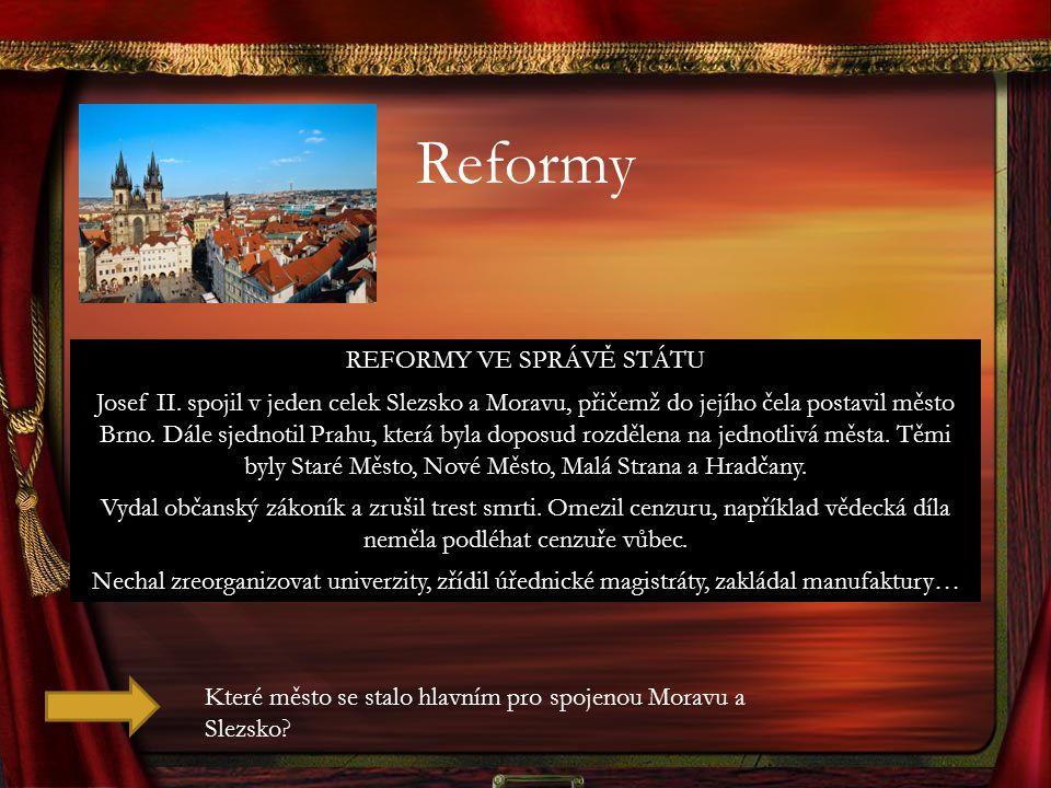 Reformy REFORMY VE SPRÁVĚ STÁTU Josef II. spojil v jeden celek Slezsko a Moravu, přičemž do jejího čela postavil město Brno. Dále sjednotil Prahu, kte