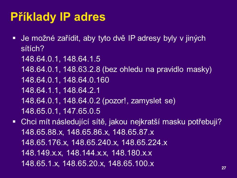 Příklady IP adres  Je možné zařídit, aby tyto dvě IP adresy byly v jiných sítích? 148.64.0.1, 148.64.1.5 148.64.0.1, 148.63.2.8 (bez ohledu na pravid