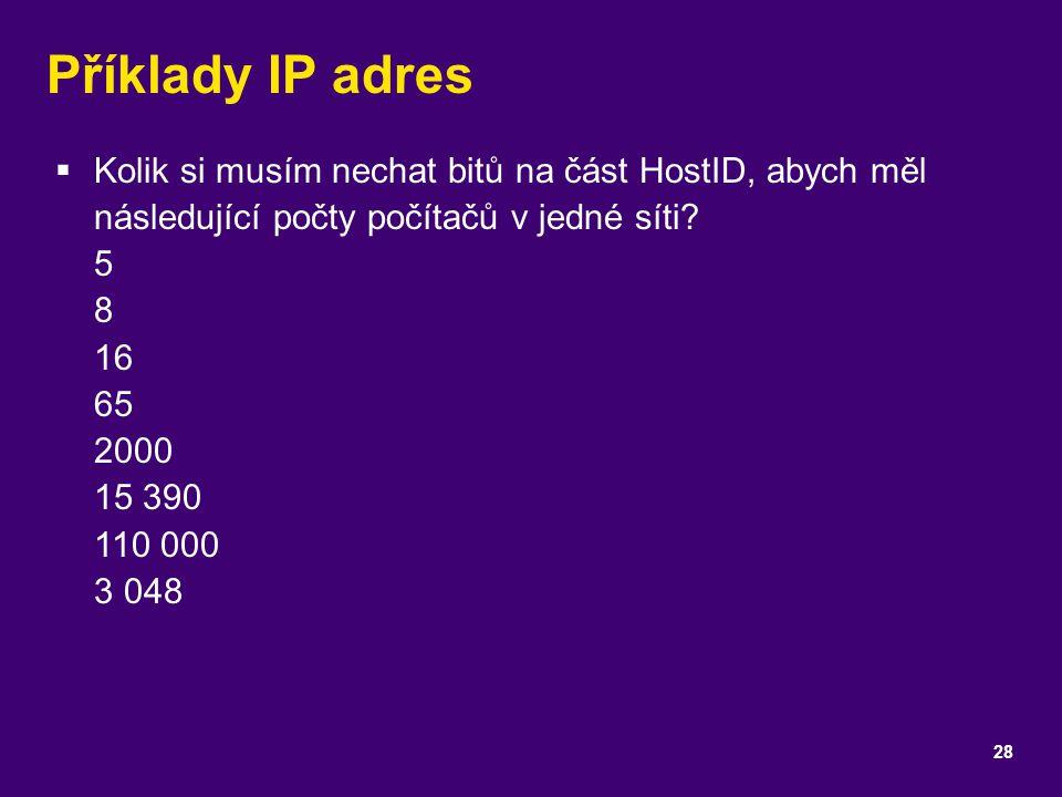 Příklady IP adres  Kolik si musím nechat bitů na část HostID, abych měl následující počty počítačů v jedné síti? 5 8 16 65 2000 15 390 110 000 3 048