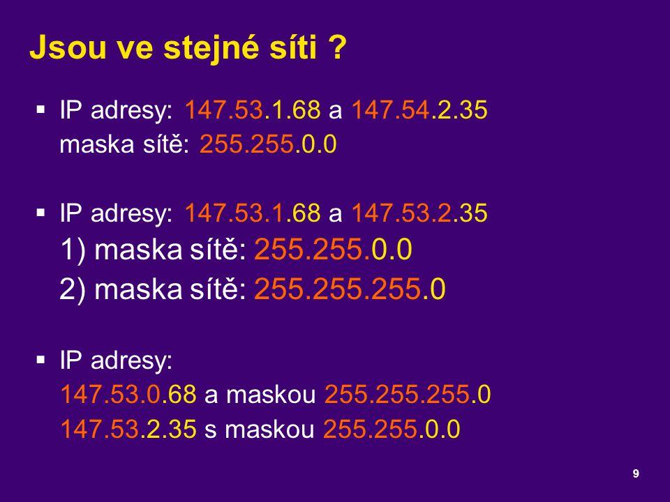 Jsou ve stejné síti ?  IP adresy: 147.53.1.68 a 147.54.2.35 maska sítě: 255.255.0.0  IP adresy: 147.53.1.68 a 147.53.2.35 1) maska sítě: 255.255.0.0