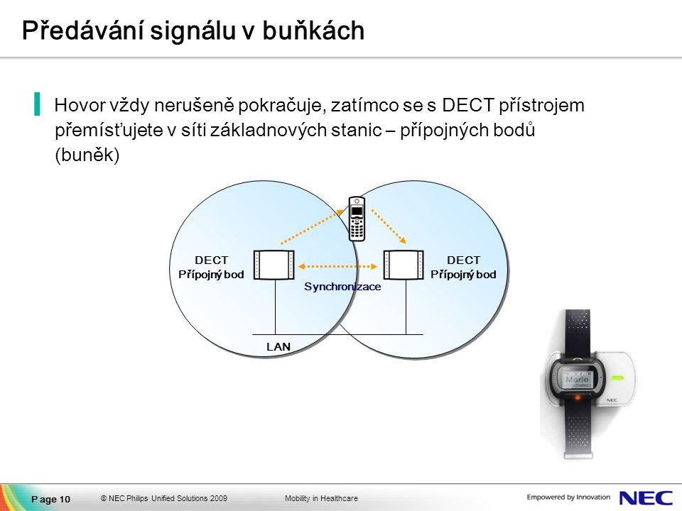 Mobility in Healthcare Předávání signálu v buňkách ▐Hovor vždy nerušeně pokračuje, zatímco se s DECT přístrojem přemísťujete v síti základnových stanic – přípojných bodů (buněk) Synchronizace DECT Přípojný bod DECT Přípojný bod LAN Page 10 © NEC Philips Unified Solutions 2009