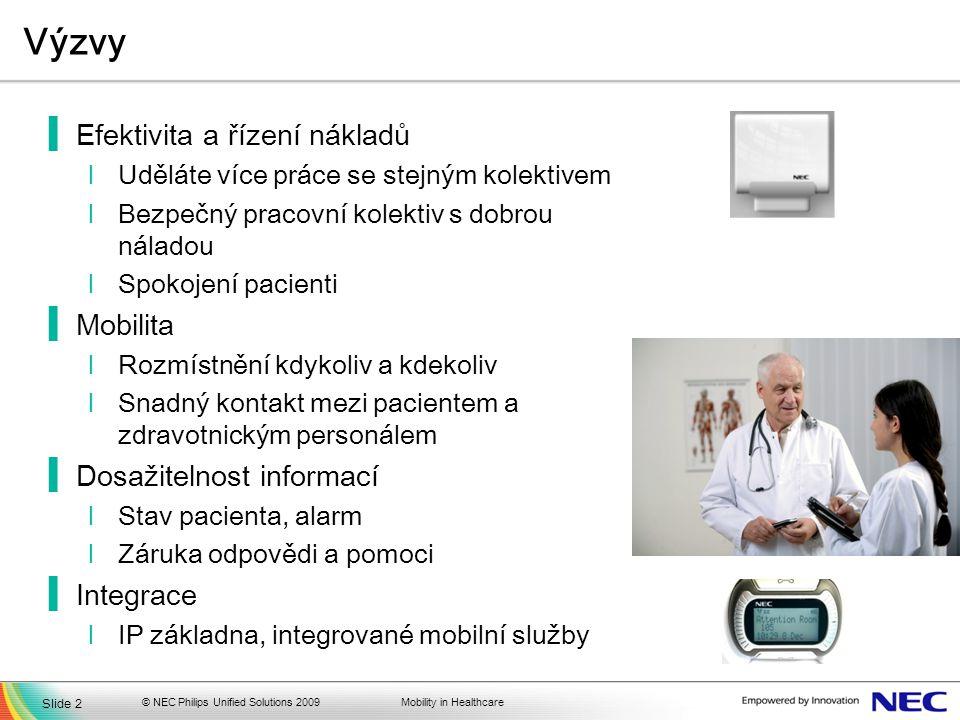 Mobility in Healthcare Výzvy ▐Efektivita a řízení nákladů lUděláte více práce se stejným kolektivem lBezpečný pracovní kolektiv s dobrou náladou lSpokojení pacienti ▐Mobilita lRozmístnění kdykoliv a kdekoliv lSnadný kontakt mezi pacientem a zdravotnickým personálem ▐Dosažitelnost informací lStav pacienta, alarm lZáruka odpovědi a pomoci ▐Integrace lIP základna, integrované mobilní služby Slide 2 © NEC Philips Unified Solutions 2009