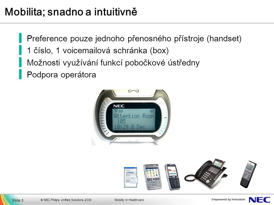 Mobility in Healthcare Mobilita; snadno a intuitivně ▐Preference pouze jednoho přenosného přístroje (handset) ▐1 číslo, 1 voicemailová schránka (box) ▐Možnosti využívání funkcí pobočkové ústředny ▐Podpora operátora © NEC Philips Unified Solutions 2009 Slide 3