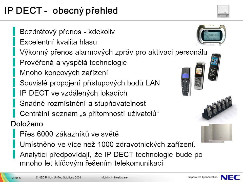 """Mobility in Healthcare IP DECT - obecný přehled ▐Bezdrátový přenos - kdekoliv ▐Excelentní kvalita hlasu ▐Výkonný přenos alarmových zpráv pro aktivaci personálu ▐Prověřená a vyspělá technologie ▐Mnoho koncových zařízení ▐Souvislé propojení přístupových bodů LAN ▐IP DECT ve vzdálených lokacích ▐Snadné rozmístnění a stupňovatelnost ▐Centrální seznam """"s přítomností uživatelů Doloženo ▐Přes 6000 zákazníků ve světě ▐Umístněno ve více než 1000 zdravotnických zařízení."""