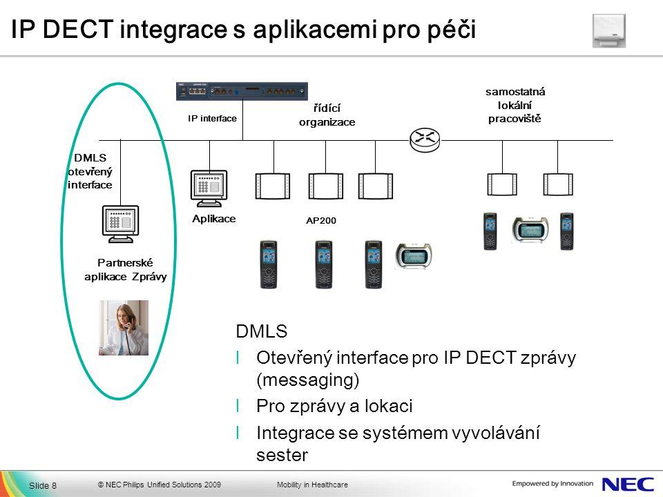 Mobility in Healthcare IP DECT integrace s aplikacemi pro péči © NEC Philips Unified Solutions 2009 AP200 Aplikace samostatná lokální pracoviště IP interface Partnerské aplikace Zprávy DMLS otevřený interface DMLS lOtevřený interface pro IP DECT zprávy (messaging) lPro zprávy a lokaci lIntegrace se systémem vyvolávání sester řídící organizace Slide 8