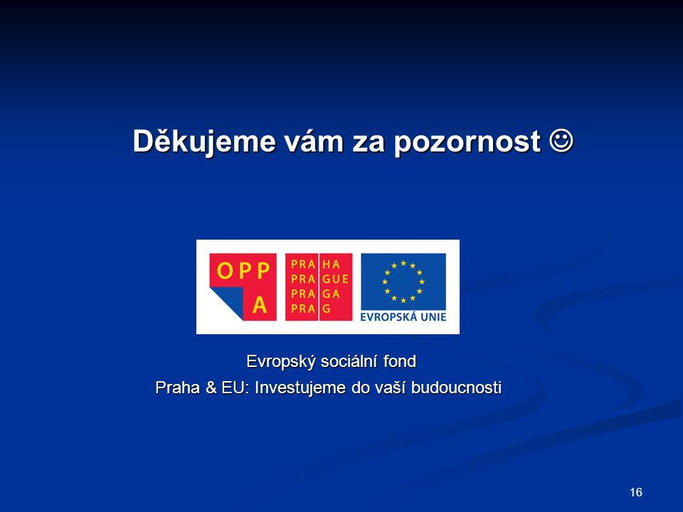 Děkujeme vám za pozornost Děkujeme vám za pozornost Evropský sociální fond Praha & EU: Investujeme do vaší budoucnosti Praha & EU: Investujeme do vaší budoucnosti 16