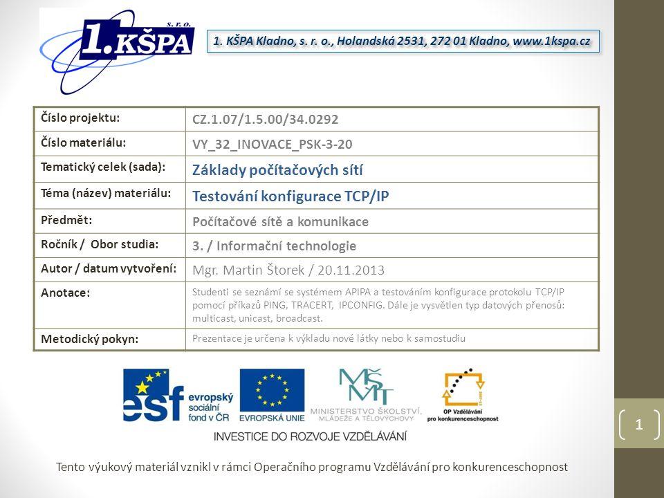 Tento výukový materiál vznikl v rámci Operačního programu Vzdělávání pro konkurenceschopnost Číslo projektu: CZ.1.07/1.5.00/34.0292 Číslo materiálu: VY_32_INOVACE_PSK-3-20 Tematický celek (sada): Základy počítačových sítí Téma (název) materiálu: Testování konfigurace TCP/IP Předmět: Počítačové sítě a komunikace Ročník / Obor studia: 3.