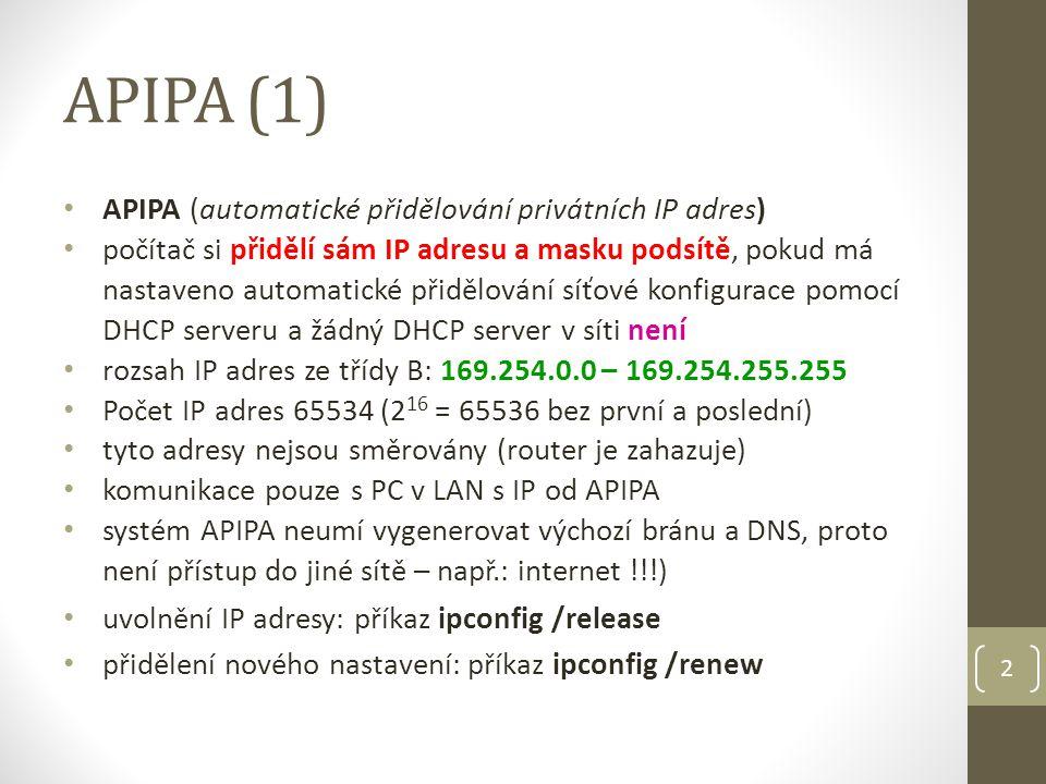 APIPA (1) APIPA (automatické přidělování privátních IP adres) počítač si přidělí sám IP adresu a masku podsítě, pokud má nastaveno automatické přidělování síťové konfigurace pomocí DHCP serveru a žádný DHCP server v síti není rozsah IP adres ze třídy B: 169.254.0.0 – 169.254.255.255 Počet IP adres 65534 (2 16 = 65536 bez první a poslední) tyto adresy nejsou směrovány (router je zahazuje) komunikace pouze s PC v LAN s IP od APIPA systém APIPA neumí vygenerovat výchozí bránu a DNS, proto není přístup do jiné sítě – např.: internet !!!) uvolnění IP adresy: příkaz ipconfig /release přidělení nového nastavení: příkaz ipconfig /renew 2