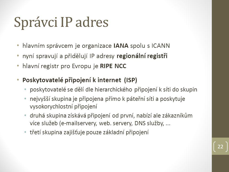 Správci IP adres hlavním správcem je organizace IANA spolu s ICANN nyní spravují a přidělují IP adresy regionální registři hlavní registr pro Evropu je RIPE NCC Poskytovatelé připojení k internet (ISP) poskytovatelé se dělí dle hierarchického připojení k síti do skupin nejvyšší skupina je připojena přímo k páteřní síti a poskytuje vysokorychlostní připojení druhá skupina získává připojení od první, nabízí ale zákazníkům více služeb (e-mailservery, web.