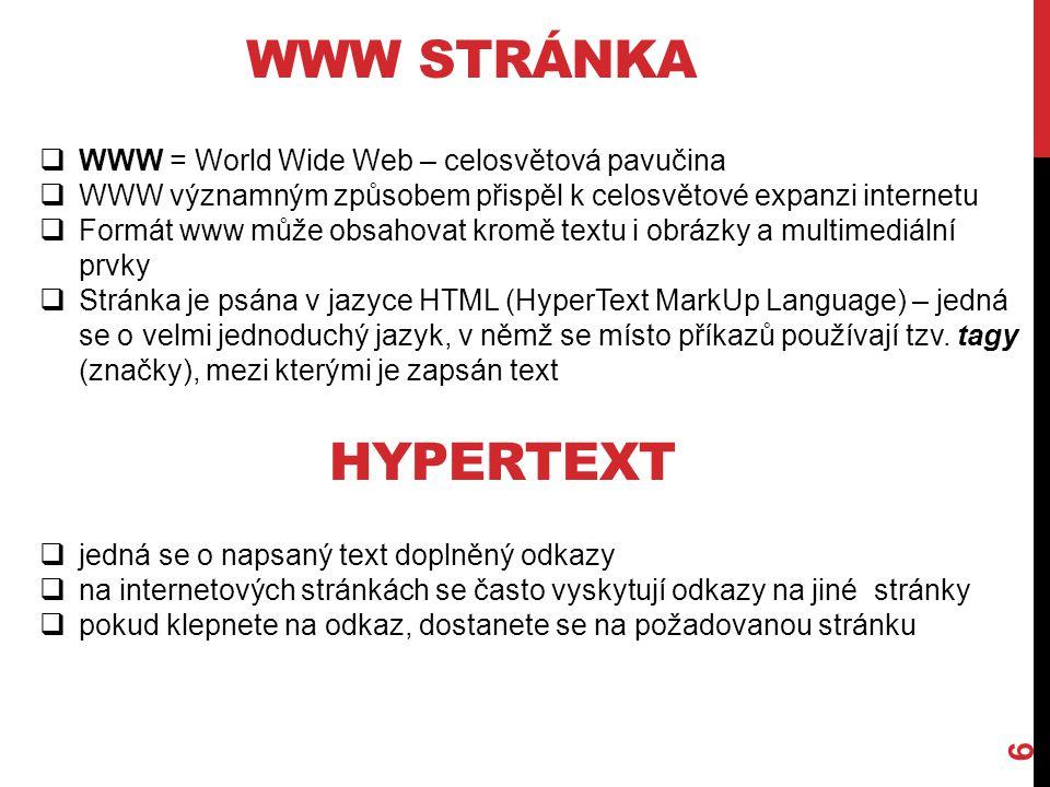 WWW STRÁNKA 6  WWW = World Wide Web – celosvětová pavučina  WWW významným způsobem přispěl k celosvětové expanzi internetu  Formát www může obsahovat kromě textu i obrázky a multimediální prvky  Stránka je psána v jazyce HTML (HyperText MarkUp Language) – jedná se o velmi jednoduchý jazyk, v němž se místo příkazů používají tzv.