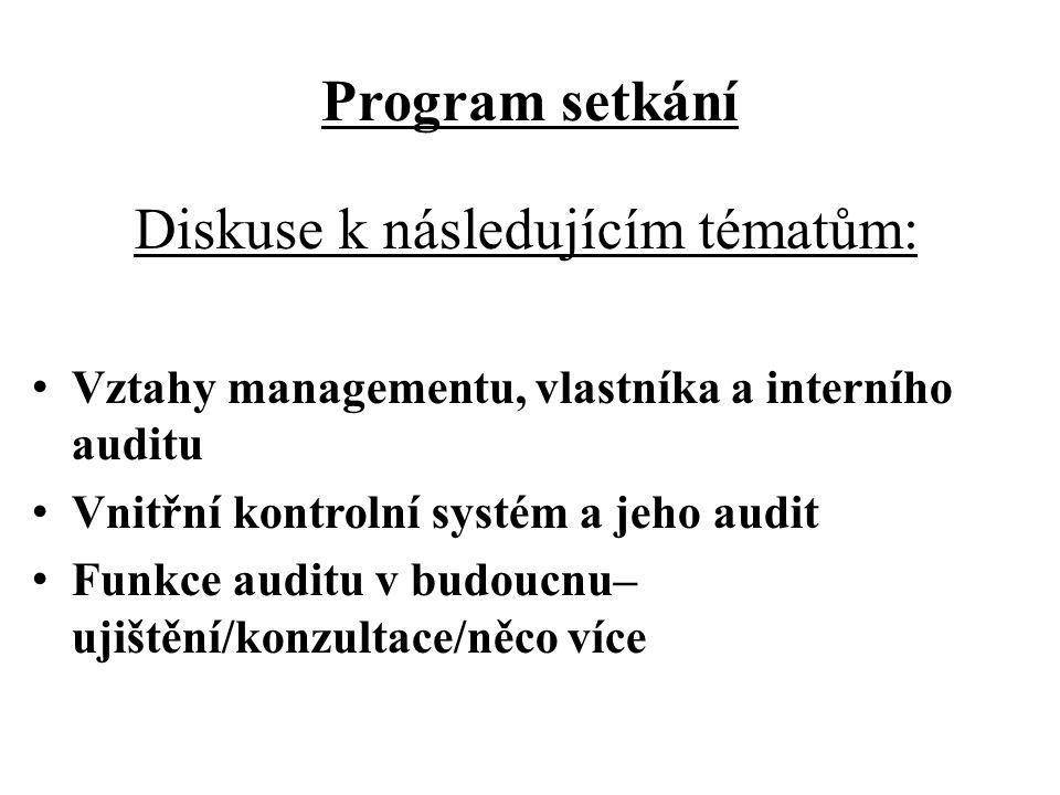 Program setkání Diskuse k následujícím tématům: Vztahy managementu, vlastníka a interního auditu Vnitřní kontrolní systém a jeho audit Funkce auditu v budoucnu– ujištění/konzultace/něco více