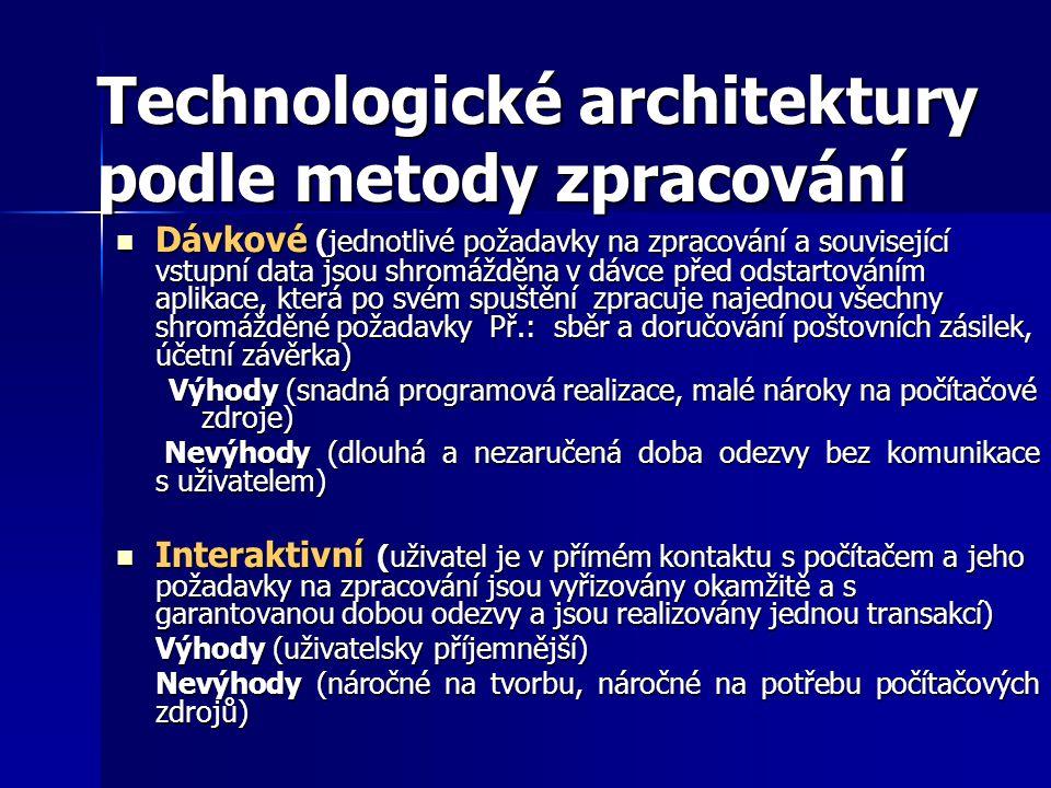 Technologické architektury podle metody zpracování Dávkové (jednotlivé požadavky na zpracování a související vstupní data jsou shromážděna v dávce před odstartováním aplikace, která po svém spuštění zpracuje najednou všechny shromážděné požadavky Př.: sběr a doručování poštovních zásilek, účetní závěrka) Dávkové (jednotlivé požadavky na zpracování a související vstupní data jsou shromážděna v dávce před odstartováním aplikace, která po svém spuštění zpracuje najednou všechny shromážděné požadavky Př.: sběr a doručování poštovních zásilek, účetní závěrka) Výhody (snadná programová realizace, malé nároky na počítačové zdroje) Nevýhody (dlouhá a nezaručená doba odezvy bez komunikace s uživatelem) Nevýhody (dlouhá a nezaručená doba odezvy bez komunikace s uživatelem) Interaktivní (uživatel je v přímém kontaktu s počítačem a jeho požadavky na zpracování jsou vyřizovány okamžitě a s garantovanou dobou odezvy a jsou realizovány jednou transakcí) Interaktivní (uživatel je v přímém kontaktu s počítačem a jeho požadavky na zpracování jsou vyřizovány okamžitě a s garantovanou dobou odezvy a jsou realizovány jednou transakcí) Výhody (uživatelsky příjemnější) Nevýhody (náročné na tvorbu, náročné na potřebu počítačových zdrojů)