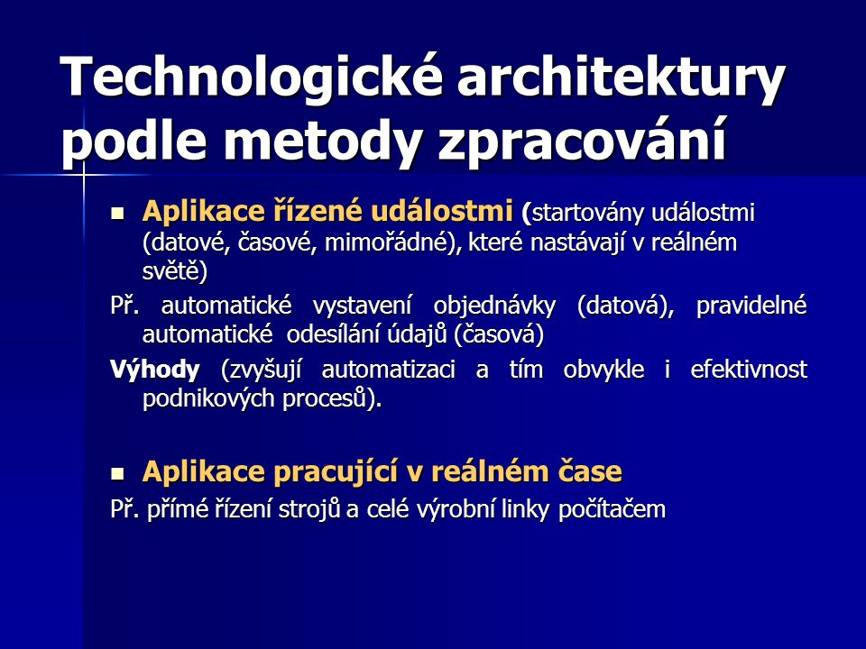Technologické architektury podle metody zpracování Aplikace řízené událostmi (startovány událostmi (datové, časové, mimořádné), které nastávají v reálném světě) Aplikace řízené událostmi (startovány událostmi (datové, časové, mimořádné), které nastávají v reálném světě) Př.
