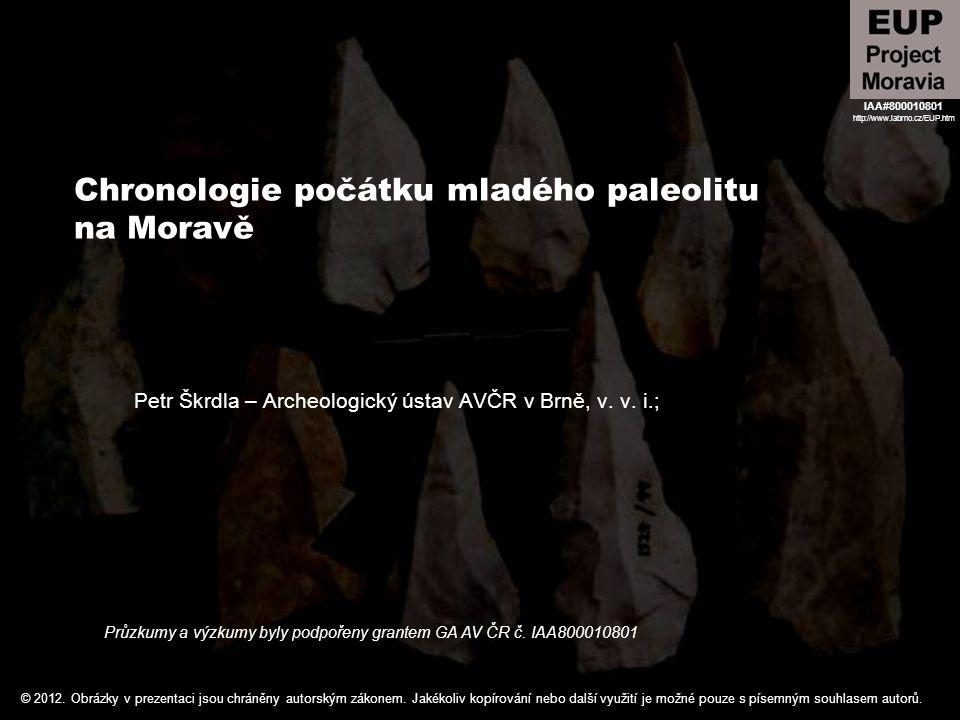 Chronologie počátku mladého paleolitu na Moravě Petr Škrdla – Archeologický ústav AVČR v Brně, v. v. i.; Průzkumy a výzkumy byly podpořeny grantem GA