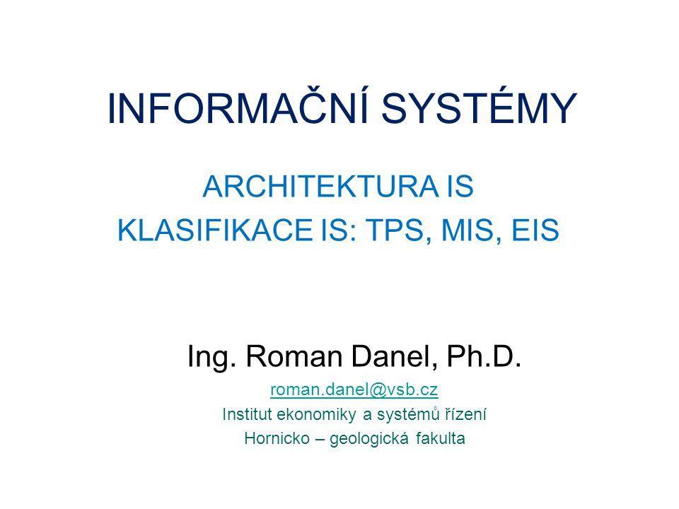 INFORMAČNÍ SYSTÉMY ARCHITEKTURA IS KLASIFIKACE IS: TPS, MIS, EIS Ing. Roman Danel, Ph.D. roman.danel@vsb.cz Institut ekonomiky a systémů řízení Hornic
