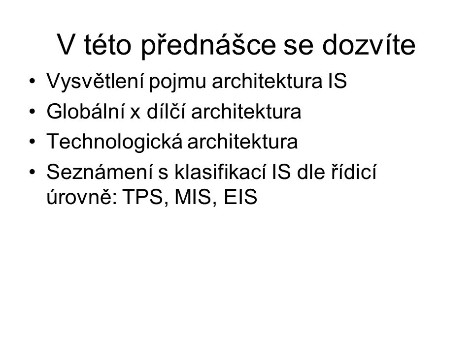 V této přednášce se dozvíte Vysvětlení pojmu architektura IS Globální x dílčí architektura Technologická architektura Seznámení s klasifikací IS dle ř