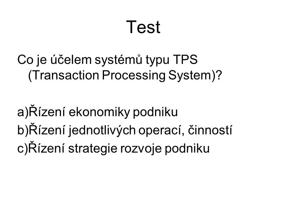 Test Co je účelem systémů typu TPS (Transaction Processing System)? a)Řízení ekonomiky podniku b)Řízení jednotlivých operací, činností c)Řízení strate