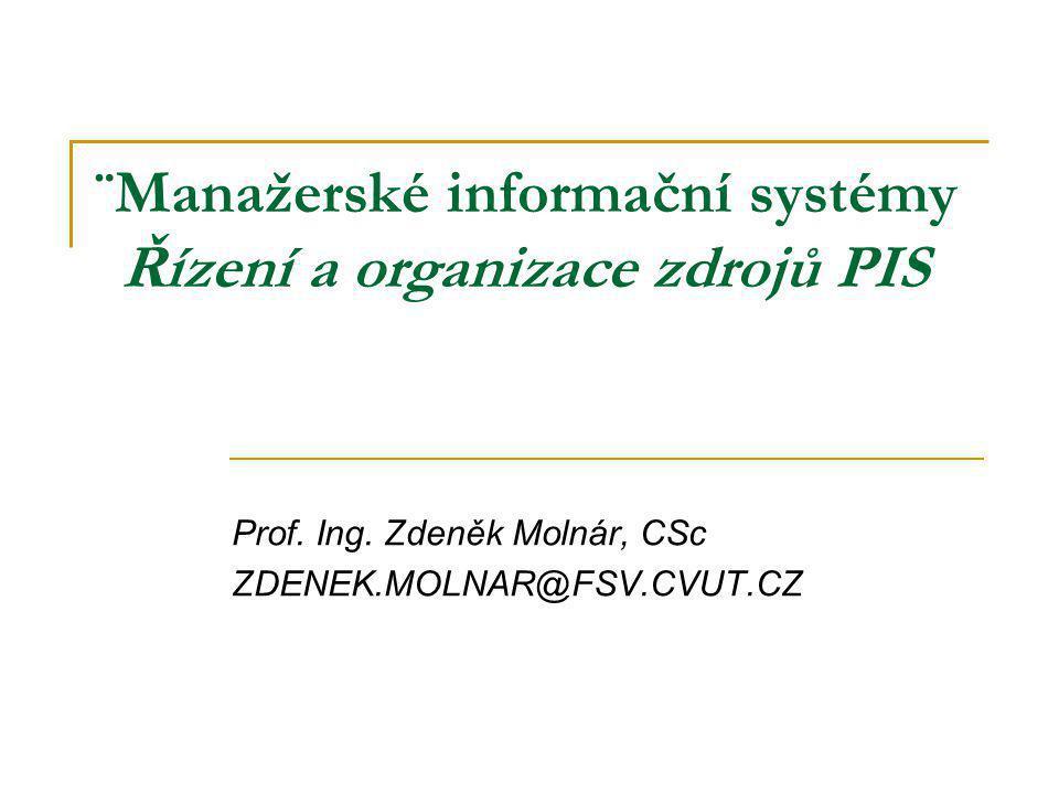 ¨Manažerské informační systémy Řízení a organizace zdrojů PIS Prof. Ing. Zdeněk Molnár, CSc ZDENEK.MOLNAR@FSV.CVUT.CZ