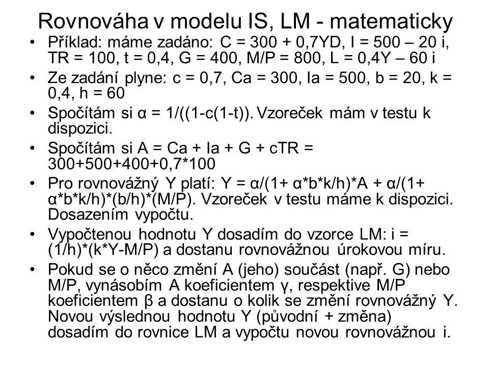 Rovnováha v modelu IS, LM - matematicky Příklad: máme zadáno: C = 300 + 0,7YD, I = 500 – 20 i, TR = 100, t = 0,4, G = 400, M/P = 800, L = 0,4Y – 60 i