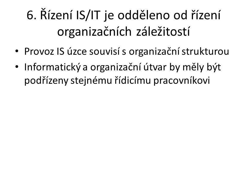 6. Řízení IS/IT je odděleno od řízení organizačních záležitostí Provoz IS úzce souvisí s organizační strukturou Informatický a organizační útvar by mě