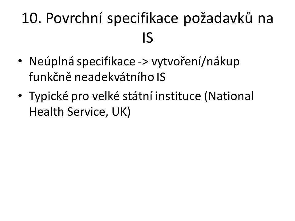 10. Povrchní specifikace požadavků na IS Neúplná specifikace -> vytvoření/nákup funkčně neadekvátního IS Typické pro velké státní instituce (National