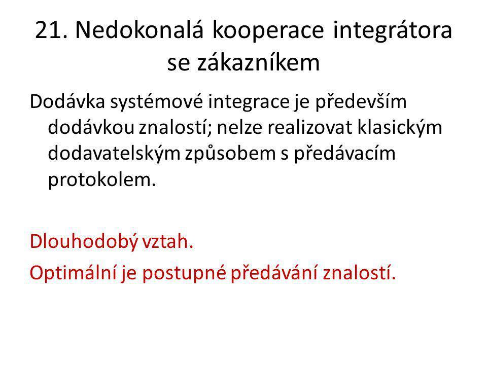21. Nedokonalá kooperace integrátora se zákazníkem Dodávka systémové integrace je především dodávkou znalostí; nelze realizovat klasickým dodavatelský