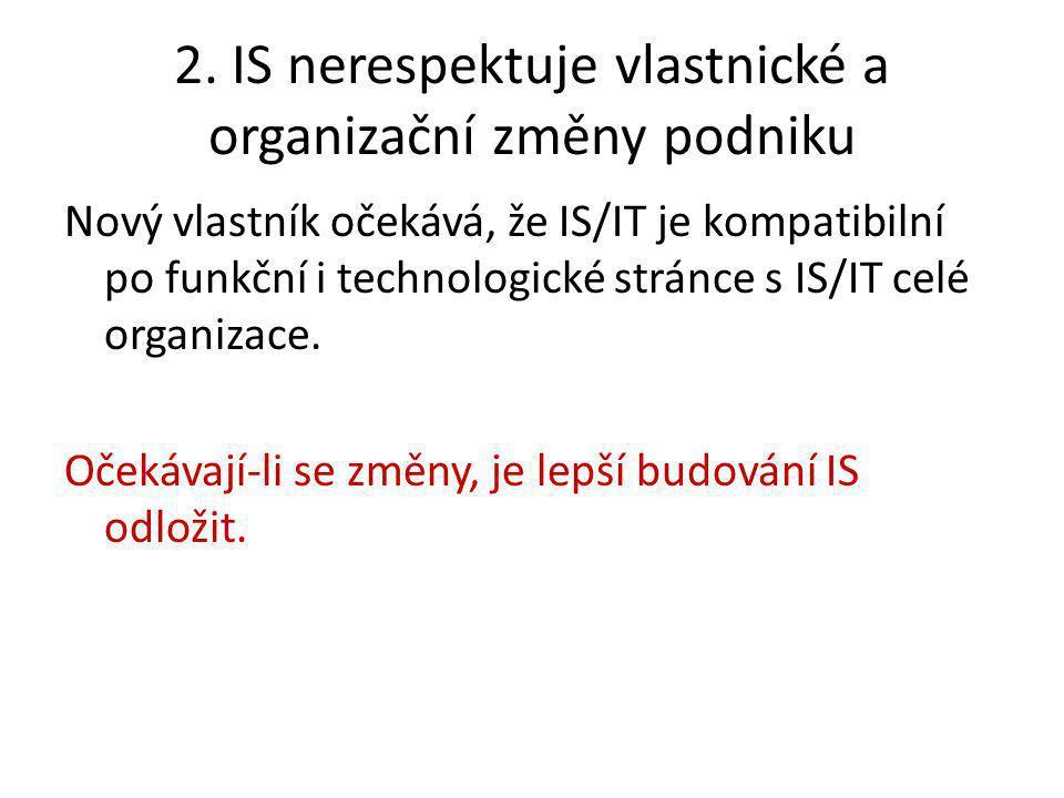 2. IS nerespektuje vlastnické a organizační změny podniku Nový vlastník očekává, že IS/IT je kompatibilní po funkční i technologické stránce s IS/IT c