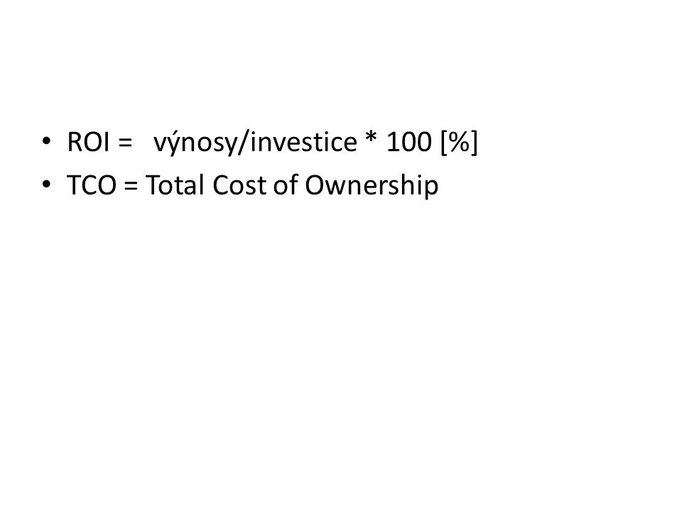ROI = výnosy/investice * 100 [%] TCO = Total Cost of Ownership