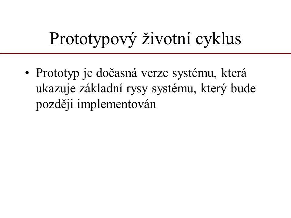 Prototypový životní cyklus Prototyp je dočasná verze systému, která ukazuje základní rysy systému, který bude později implementován
