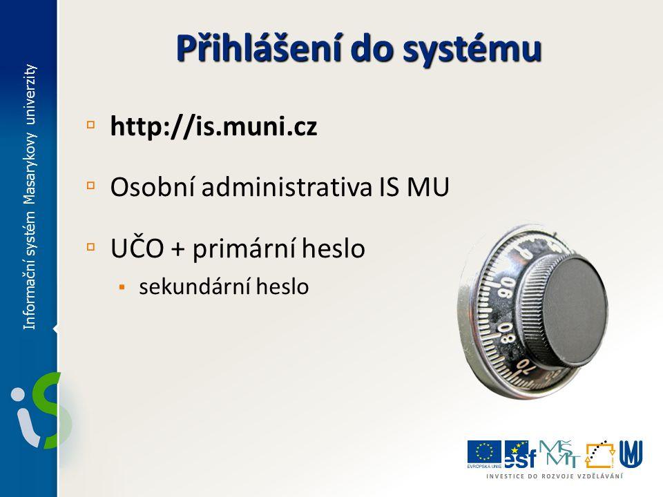 Přihlášení do systému ▫ http://is.muni.cz ▫ Osobní administrativa IS MU ▫ UČO + primární heslo ▪ sekundární heslo Informační systém Masarykovy univerz