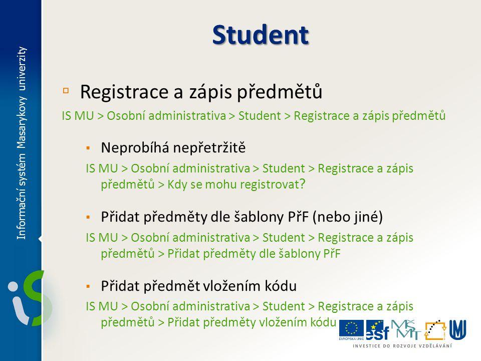 ▫ Registrace a zápis předmětů (Pokračování 1) IS MU > Osobní administrativa > Student > Registrace a zápis předmětů ▪ Zrušit registraci/zápis předmětů IS MU > Osobní administrativa > Student > Registrace a zápis předmětů > Zrušit předměty ▪ Změnit ukončení některého z předmětů IS MU > Osobní administrativa > Student > Registrace a zápis předmětů > Změnit ukončení ▪ Změnit kreditaci některého z předmětů IS MU > Osobní administrativa > Student > Registrace a zápis předmětů > Změnit kreditaci Informační systém Masarykovy univerzity Student