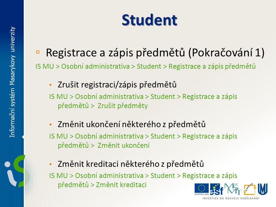 ▫ Registrace a zápis předmětů (Pokračování 2) IS MU > Osobní administrativa > Student > Registrace a zápis předmětů ▪ Žádosti o výjimku: ▫ Registrace je červená/předmět nelze zapsat IS MU > Osobní administrativa > Student > Registrace a zápis předmětů > Vypsat podrobné informace > Žádám o výjimku/souhlas ▫ Žádost o zrušení povinnosti opakovat předmět IS MU > Osobní administrativa > Student > Žádost o zrušení povinnosti opakovat předmět > Žádám o zrušení povinnosti opakovat předmět Informační systém Masarykovy univerzity Student