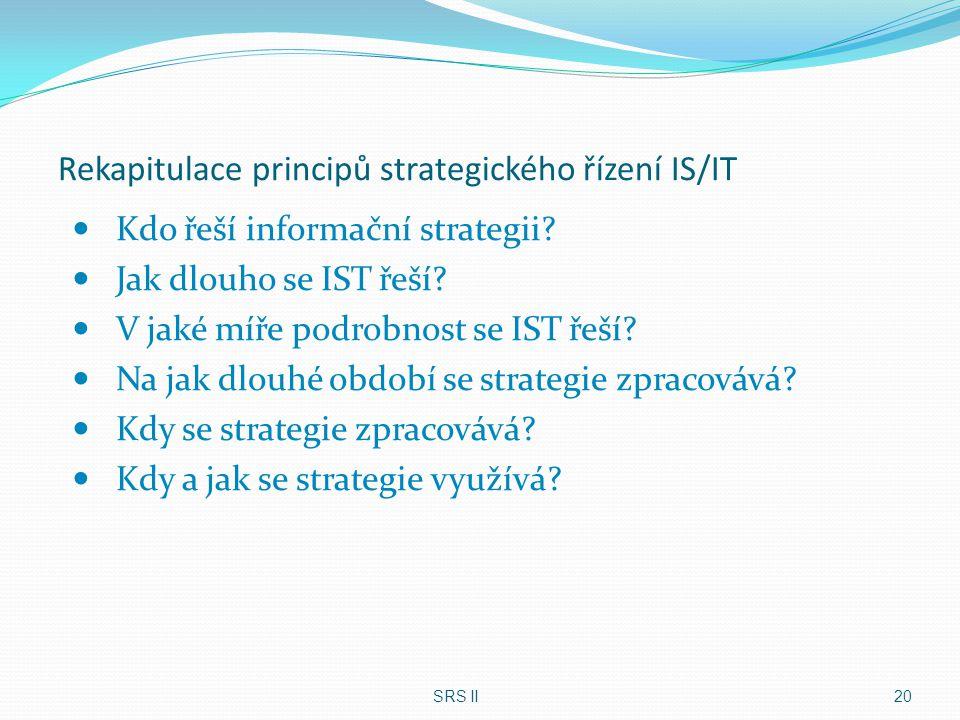 Rekapitulace principů strategického řízení IS/IT Kdo řeší informační strategii? Jak dlouho se IST řeší? V jaké míře podrobnost se IST řeší? Na jak dlo