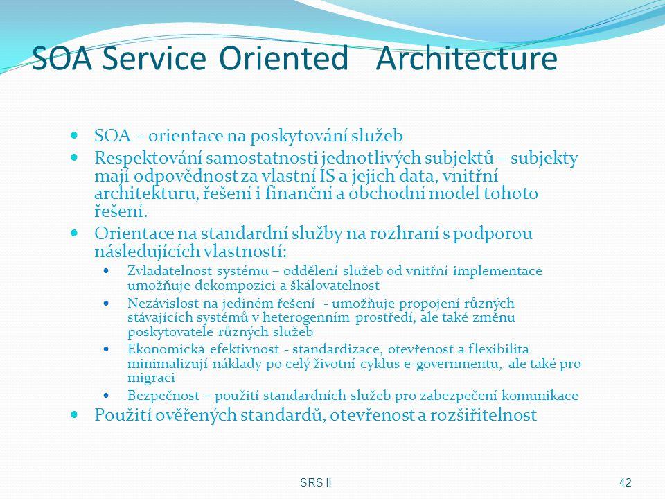 SOA Service Oriented Architecture SOA – orientace na poskytování služeb Respektování samostatnosti jednotlivých subjektů – subjekty mají odpovědnost z